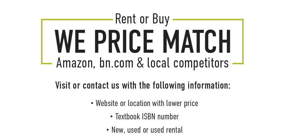Rent or Buy, We Price Match Amazon.com, bn.com & local competitors. Visit or contact us with the following information: Website or location with lower price, Textbook ISBN number, New, used or used rental.
